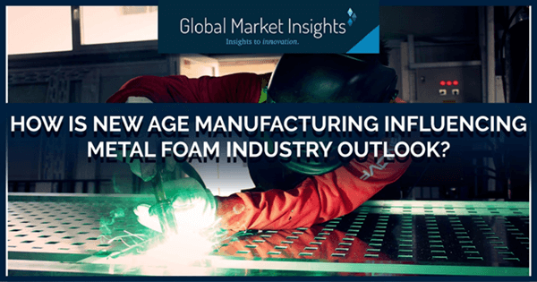 How is new age manufacturing influencing metal foam industry outlook?